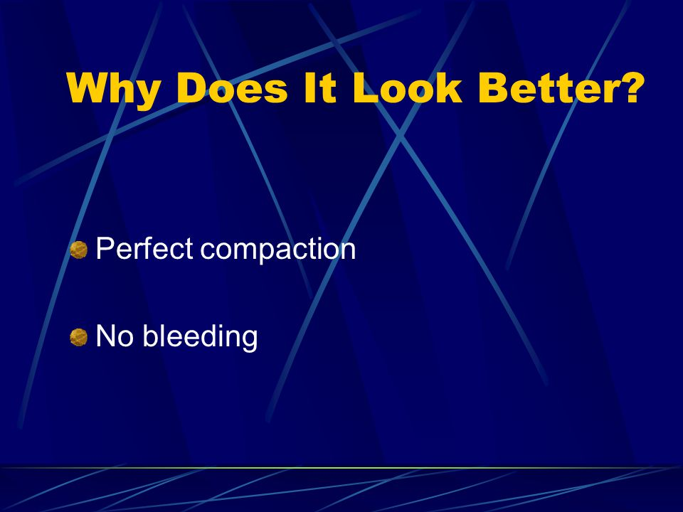 Why Does It Look Better? Perfect compaction No bleeding