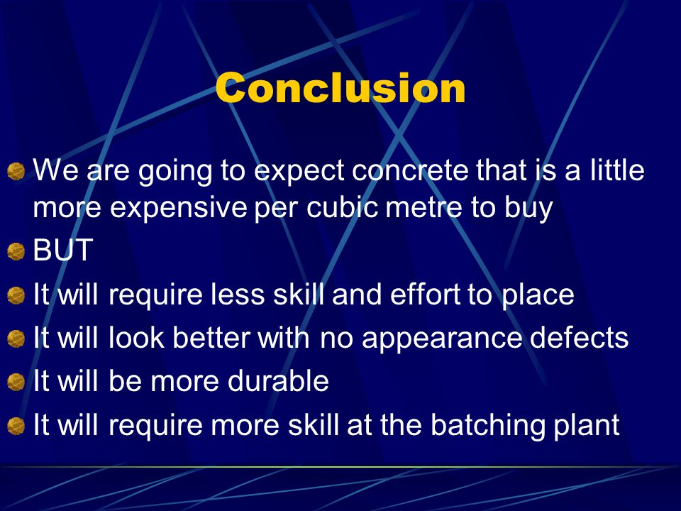 Conclusion We are going to expect concrete that is a little more expensive per cubic metre to buy BUT It will require less skill and effort to place I