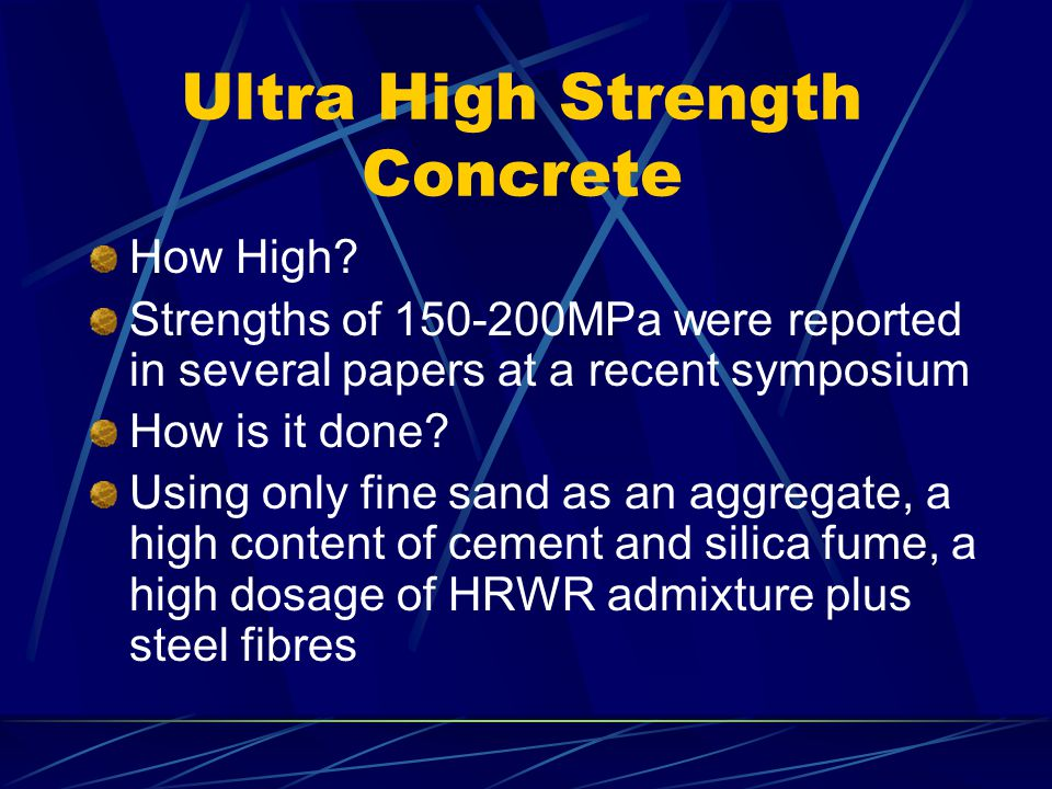 Ultra High Strength Concrete How High? Strengths of 150-200MPa were reported in several papers at a recent symposium How is it done? Using only fine s