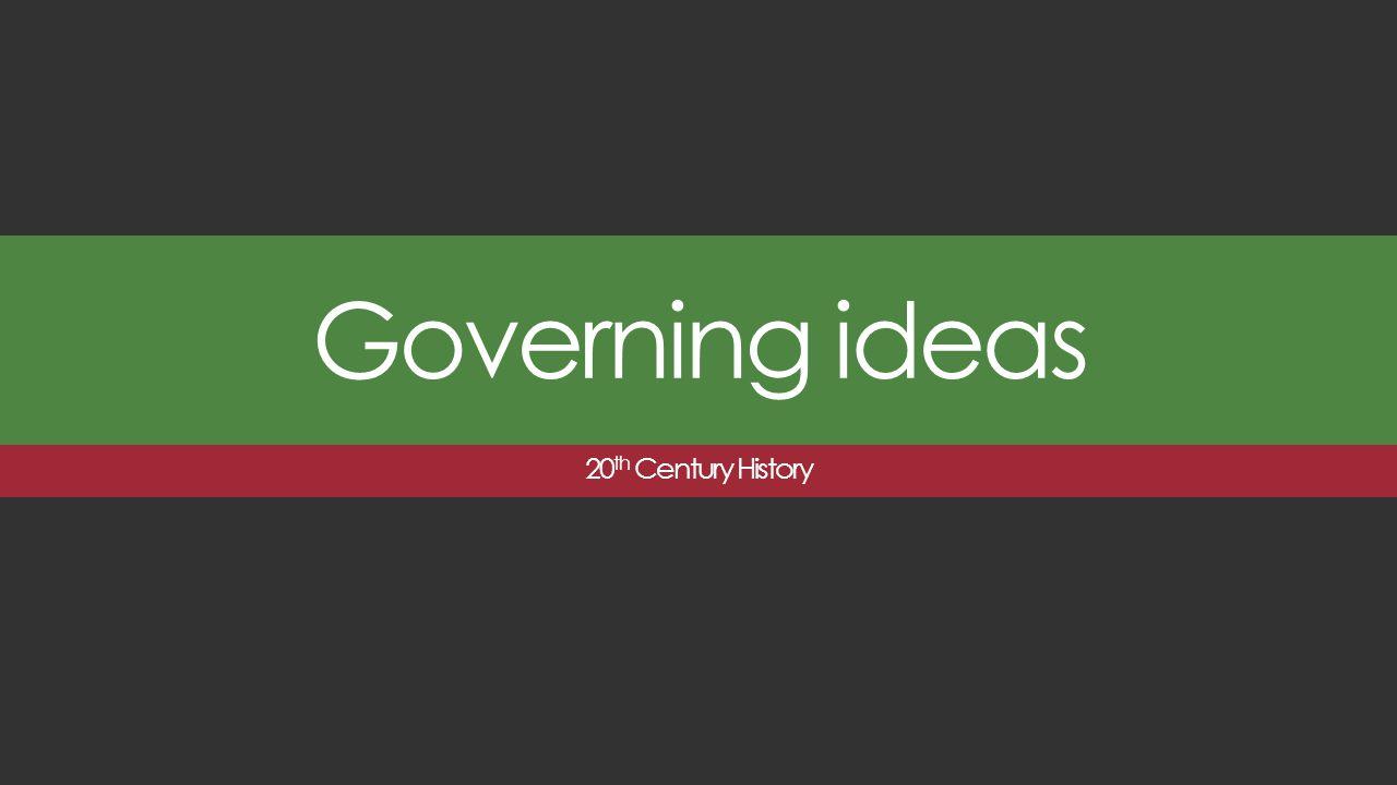 Governing ideas 20 th Century History