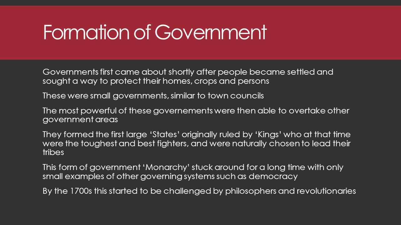 Formation of Government Governments first came about shortly after people became settled and sought a way to protect their homes, crops and persons These were small governments, similar to town councils The most powerful of these governements were then able to overtake other government areas They formed the first large 'States' originally ruled by 'Kings' who at that time were the toughest and best fighters, and were naturally chosen to lead their tribes This form of government 'Monarchy' stuck around for a long time with only small examples of other governing systems such as democracy By the 1700s this started to be challenged by philosophers and revolutionaries