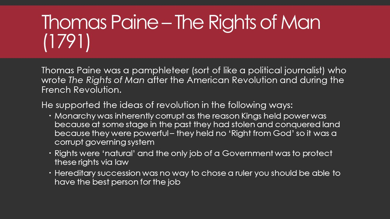 Thomas Paine – The Rights of Man (1791) Thomas Paine was a pamphleteer (sort of like a political journalist) who wrote The Rights of Man after the American Revolution and during the French Revolution.