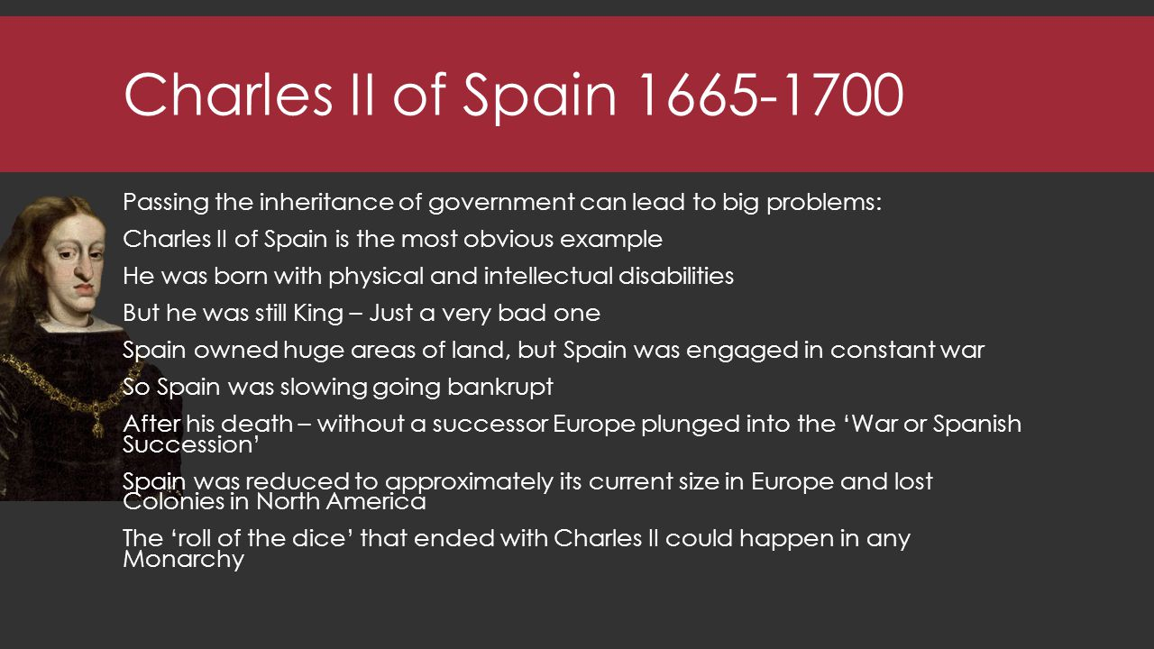 Charles II of Spain 1665-1700 Passing the inheritance of government can lead to big problems: Charles II of Spain is the most obvious example He was born with physical and intellectual disabilities But he was still King – Just a very bad one Spain owned huge areas of land, but Spain was engaged in constant war So Spain was slowing going bankrupt After his death – without a successor Europe plunged into the 'War or Spanish Succession' Spain was reduced to approximately its current size in Europe and lost Colonies in North America The 'roll of the dice' that ended with Charles II could happen in any Monarchy
