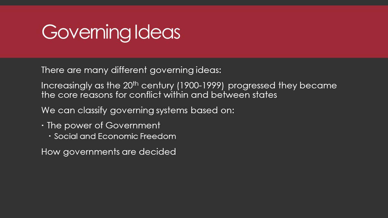 Governing Ideas There are many different governing ideas: Increasingly as the 20 th century (1900-1999) progressed they became the core reasons for conflict within and between states We can classify governing systems based on:  The power of Government  Social and Economic Freedom How governments are decided