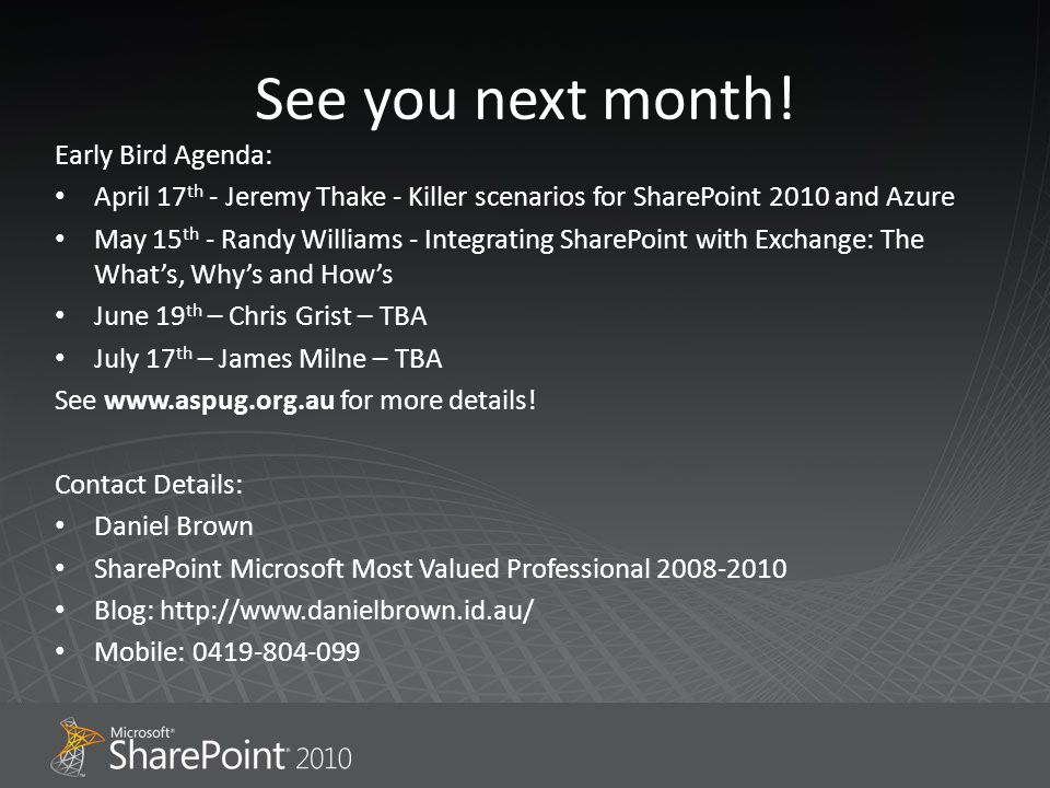See you next month! Early Bird Agenda: April 17 th - Jeremy Thake - Killer scenarios for SharePoint 2010 and Azure May 15 th - Randy Williams - Integr