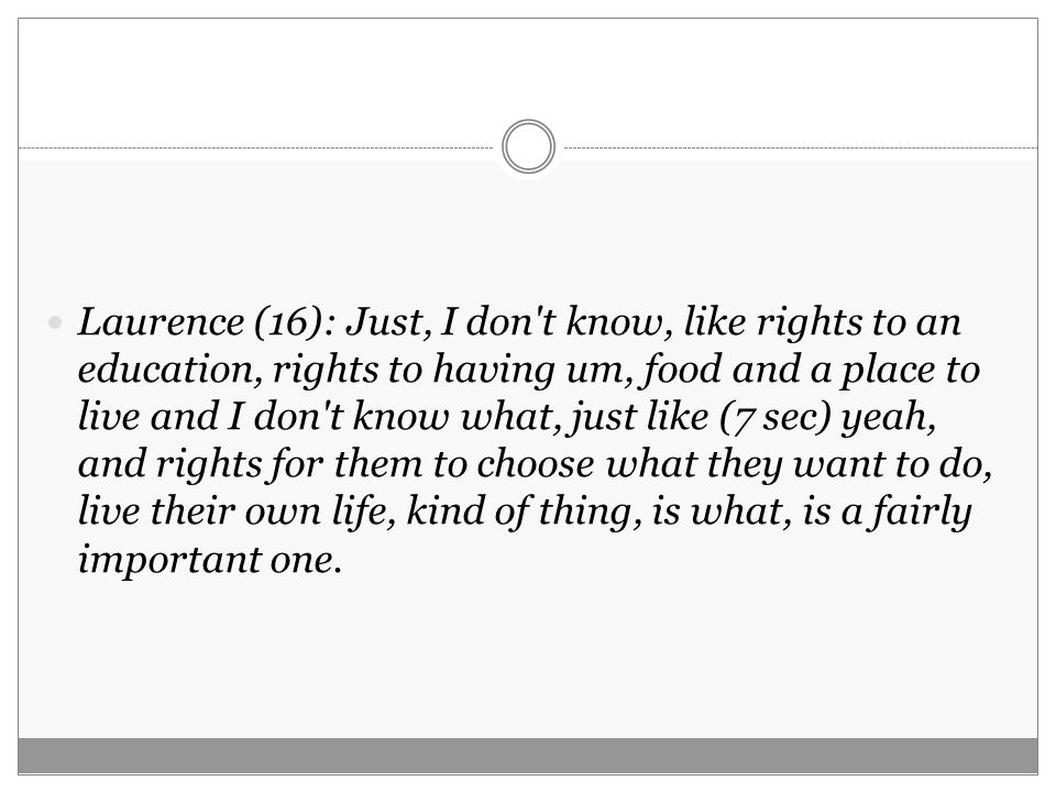 Laurence (16): Just, I don t know, like rights to an education, rights to having um, food and a place to live and I don t know what, just like (7 sec) yeah, and rights for them to choose what they want to do, live their own life, kind of thing, is what, is a fairly important one.
