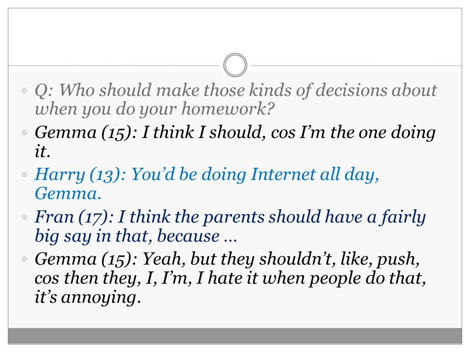 Q: Who should make those kinds of decisions about when you do your homework.