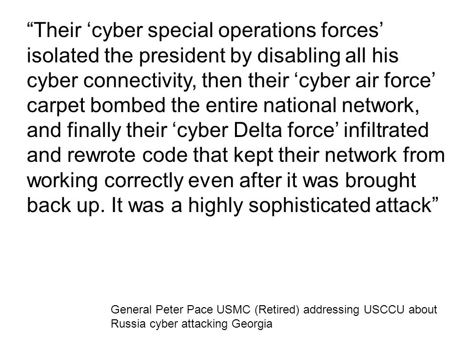 "General Peter Pace USMC (Retired) addressing USCCU about Russia cyber attacking Georgia ""Their 'cyber special operations forces' isolated the presiden"