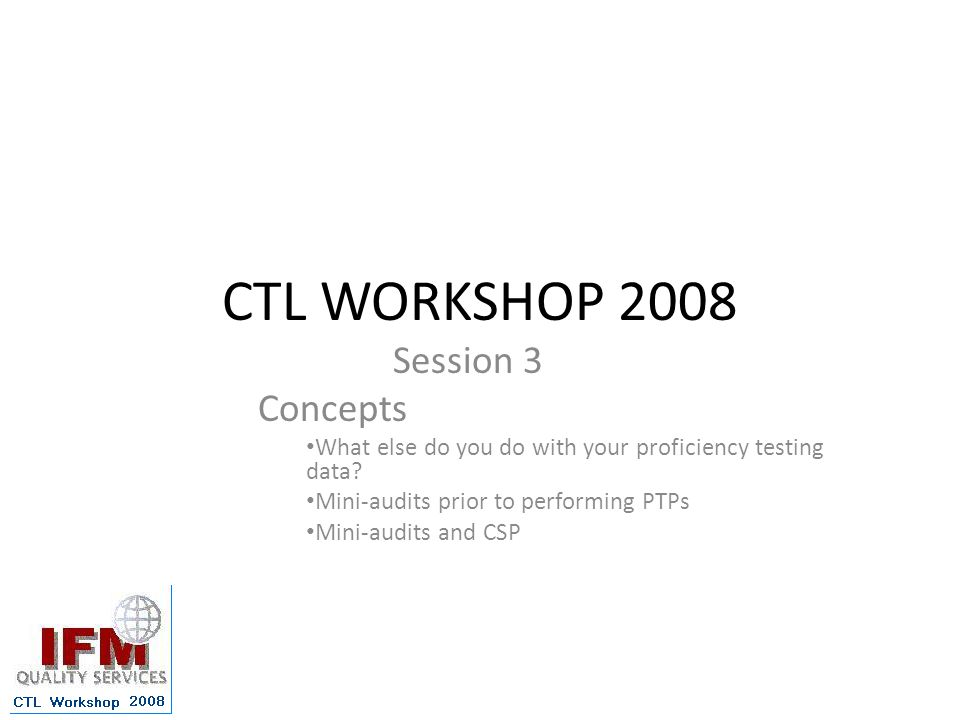 CTL WORKSHOP 2008 Session 3 Concepts What else do you do with your proficiency testing data.