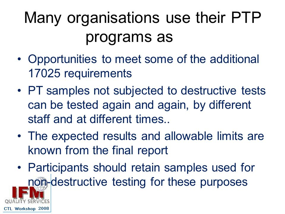 Many organisations use their PTP programs as Opportunities to meet some of the additional 17025 requirements PT samples not subjected to destructive tests can be tested again and again, by different staff and at different times..
