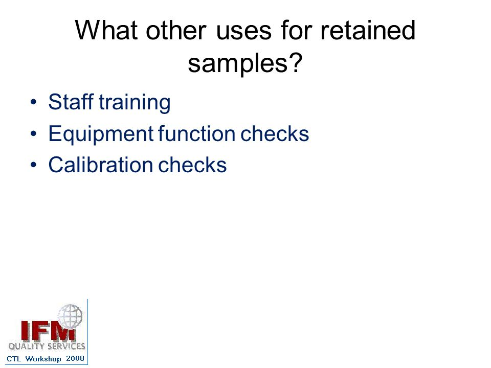 What other uses for retained samples Staff training Equipment function checks Calibration checks