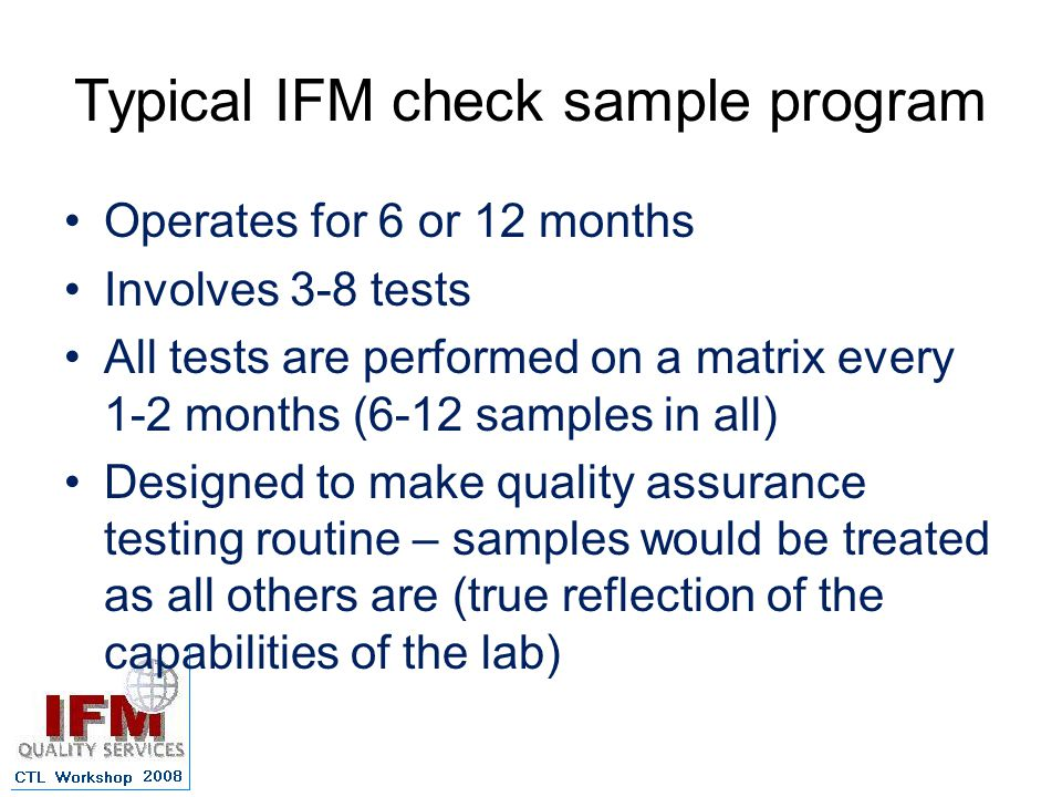 Typical IFM check sample program Operates for 6 or 12 months Involves 3-8 tests All tests are performed on a matrix every 1-2 months (6-12 samples in all) Designed to make quality assurance testing routine – samples would be treated as all others are (true reflection of the capabilities of the lab)