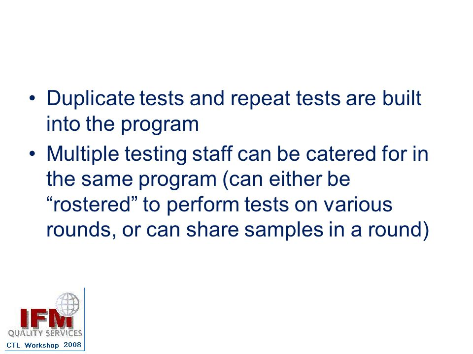 Duplicate tests and repeat tests are built into the program Multiple testing staff can be catered for in the same program (can either be rostered to perform tests on various rounds, or can share samples in a round)