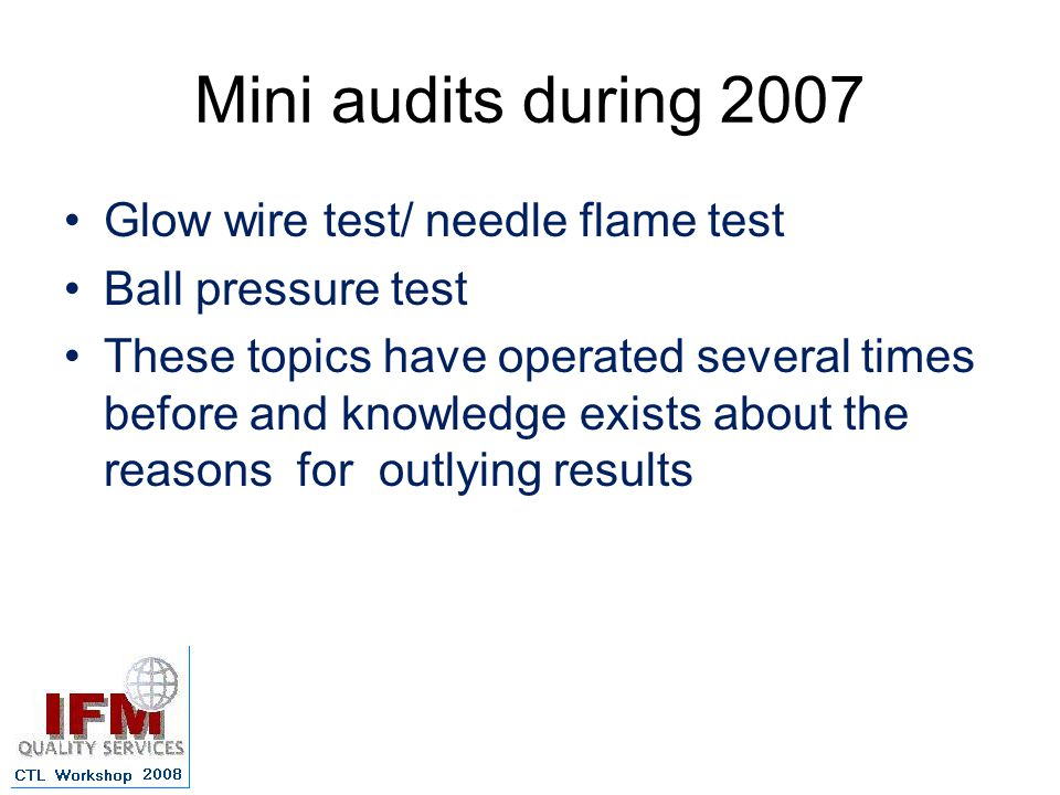 Mini audits during 2007 Glow wire test/ needle flame test Ball pressure test These topics have operated several times before and knowledge exists about the reasons for outlying results