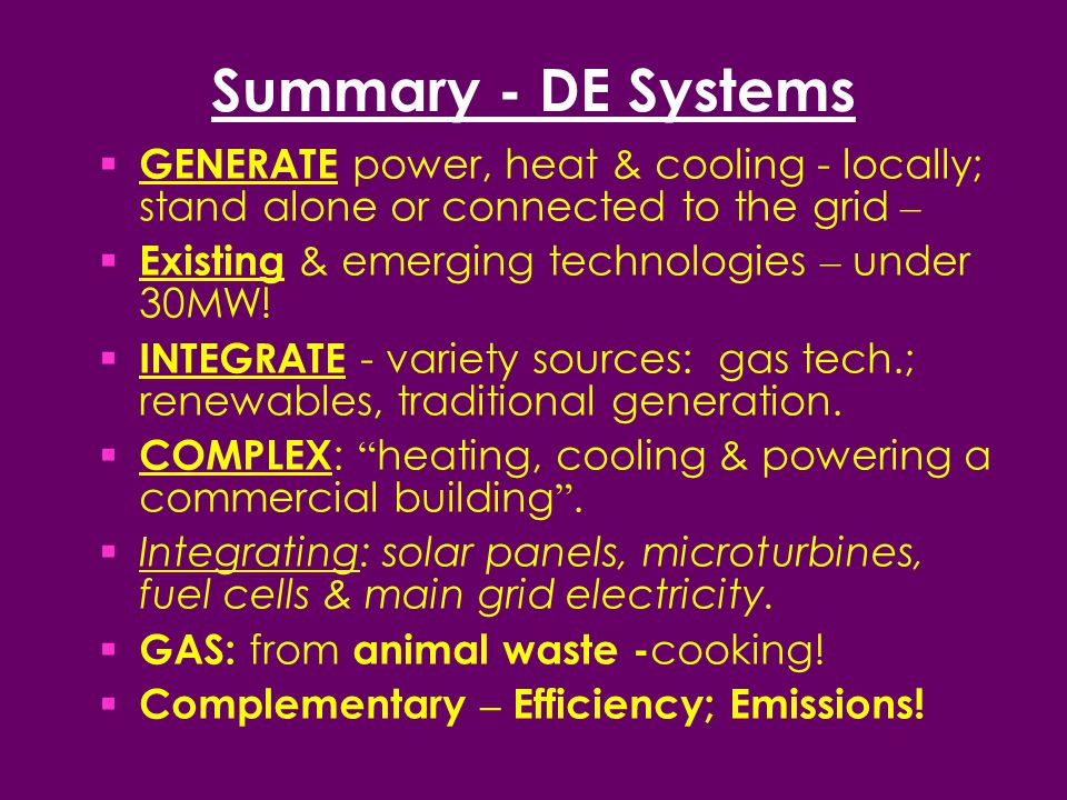 Summary - DE Systems  GENERATE power, heat & cooling - locally; stand alone or connected to the grid –  Existing & emerging technologies – under 30MW.