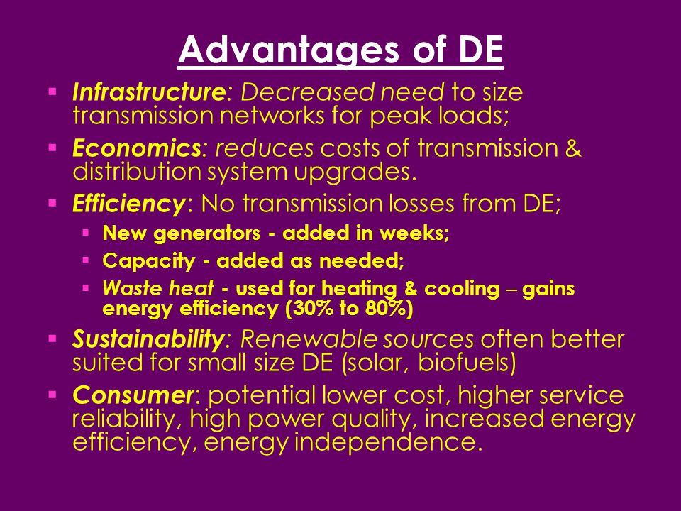 Advantages of DE  Infrastructure : Decreased need to size transmission networks for peak loads;  Economics : reduces costs of transmission & distribution system upgrades.
