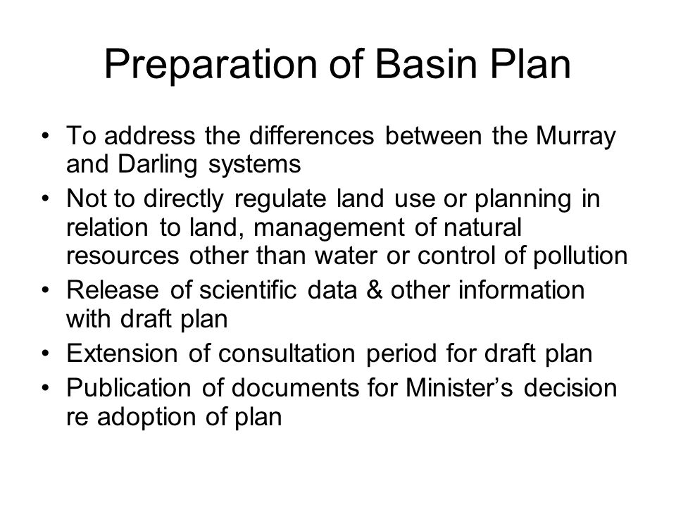 Preparation of Basin Plan To address the differences between the Murray and Darling systems Not to directly regulate land use or planning in relation to land, management of natural resources other than water or control of pollution Release of scientific data & other information with draft plan Extension of consultation period for draft plan Publication of documents for Minister's decision re adoption of plan
