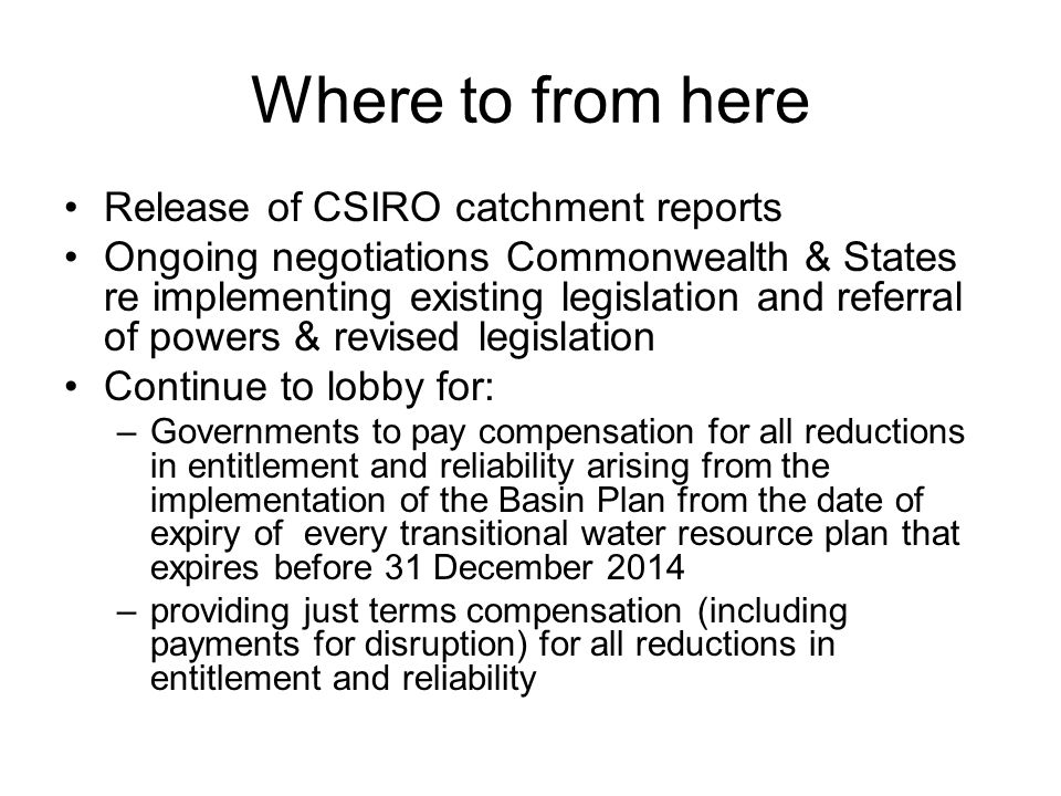 Where to from here Release of CSIRO catchment reports Ongoing negotiations Commonwealth & States re implementing existing legislation and referral of powers & revised legislation Continue to lobby for: –Governments to pay compensation for all reductions in entitlement and reliability arising from the implementation of the Basin Plan from the date of expiry of every transitional water resource plan that expires before 31 December 2014 –providing just terms compensation (including payments for disruption) for all reductions in entitlement and reliability