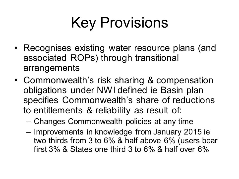 Key Provisions Recognises existing water resource plans (and associated ROPs) through transitional arrangements Commonwealth's risk sharing & compensation obligations under NWI defined ie Basin plan specifies Commonwealth's share of reductions to entitlements & reliability as result of: –Changes Commonwealth policies at any time –Improvements in knowledge from January 2015 ie two thirds from 3 to 6% & half above 6% (users bear first 3% & States one third 3 to 6% & half over 6%