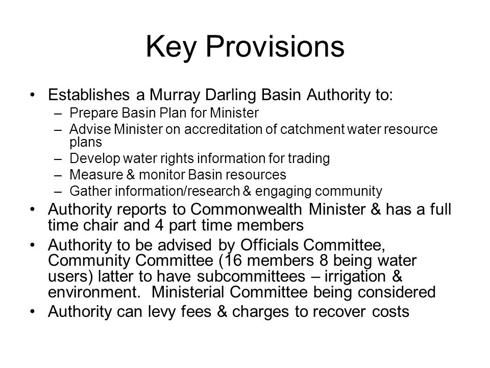 Key Provisions Establishes a Murray Darling Basin Authority to: –Prepare Basin Plan for Minister –Advise Minister on accreditation of catchment water resource plans –Develop water rights information for trading –Measure & monitor Basin resources –Gather information/research & engaging community Authority reports to Commonwealth Minister & has a full time chair and 4 part time members Authority to be advised by Officials Committee, Community Committee (16 members 8 being water users) latter to have subcommittees – irrigation & environment.