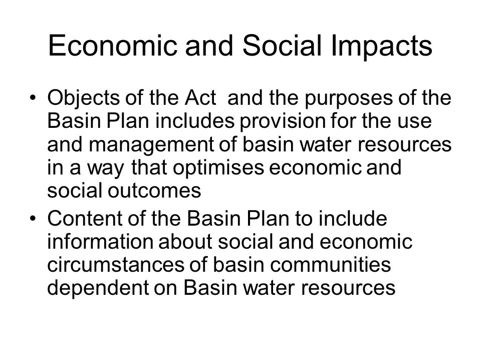 Economic and Social Impacts Objects of the Act and the purposes of the Basin Plan includes provision for the use and management of basin water resources in a way that optimises economic and social outcomes Content of the Basin Plan to include information about social and economic circumstances of basin communities dependent on Basin water resources