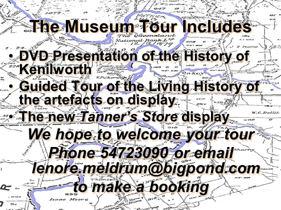 The Museum Tour Includes The Museum Tour Includes DVD Presentation of the History of KenilworthDVD Presentation of the History of Kenilworth Guided Tour of the Living History of the artefacts on displayGuided Tour of the Living History of the artefacts on display The new Tanner's Store displayThe new Tanner's Store display We hope to welcome your tour Phone 54723090 or email lenore.meldrum@bigpond.com to make a booking DVD Presentation of the History of Kenilworth Guided Tour of the Living History of the artefacts on display The new Tanner's Store display We hope to welcome your tour Phone 54723090 or email lenore.meldrum@bigpond.com to make a booking