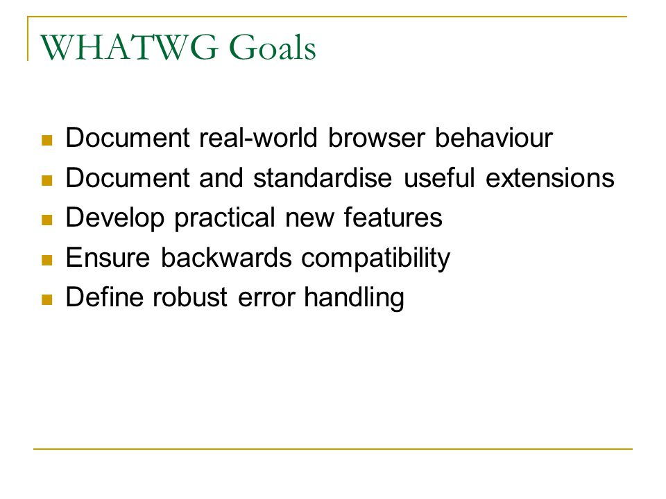 WHATWG Goals Document real-world browser behaviour Document and standardise useful extensions Develop practical new features Ensure backwards compatibility Define robust error handling