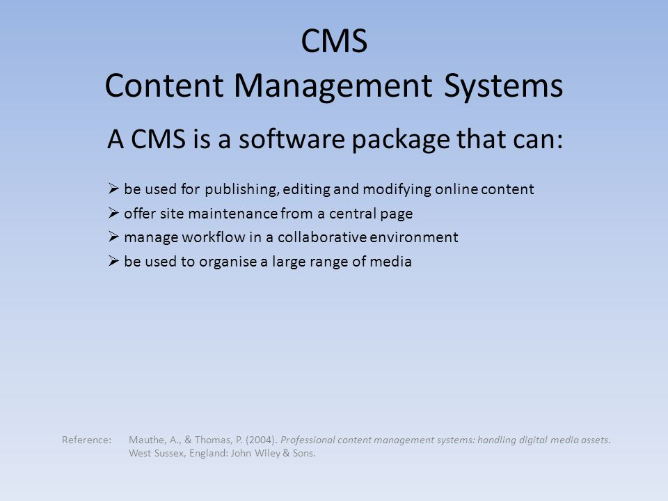 A CMS is a software package that can:  be used for publishing, editing and modifying online content  offer site maintenance from a central page  manage workflow in a collaborative environment  be used to organise a large range of media CMS Content Management Systems Reference: Mauthe, A., & Thomas, P.