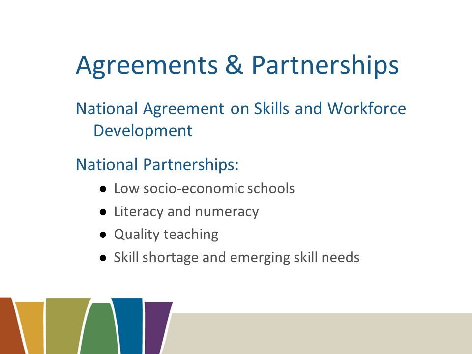 Agreements & Partnerships National Agreement on Skills and Workforce Development National Partnerships: Low socio-economic schools Literacy and numeracy Quality teaching Skill shortage and emerging skill needs