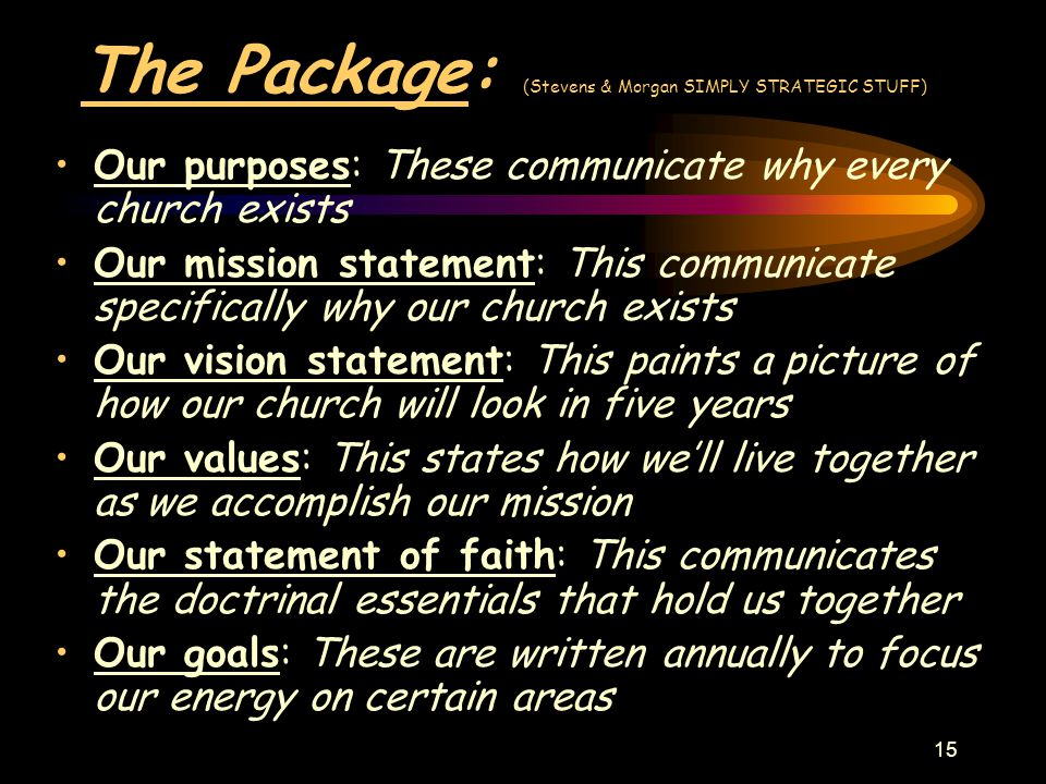 15 The Package: (Stevens & Morgan SIMPLY STRATEGIC STUFF) Our purposes: These communicate why every church exists Our mission statement: This communicate specifically why our church exists Our vision statement: This paints a picture of how our church will look in five years Our values: This states how we'll live together as we accomplish our mission Our statement of faith: This communicates the doctrinal essentials that hold us together Our goals: These are written annually to focus our energy on certain areas