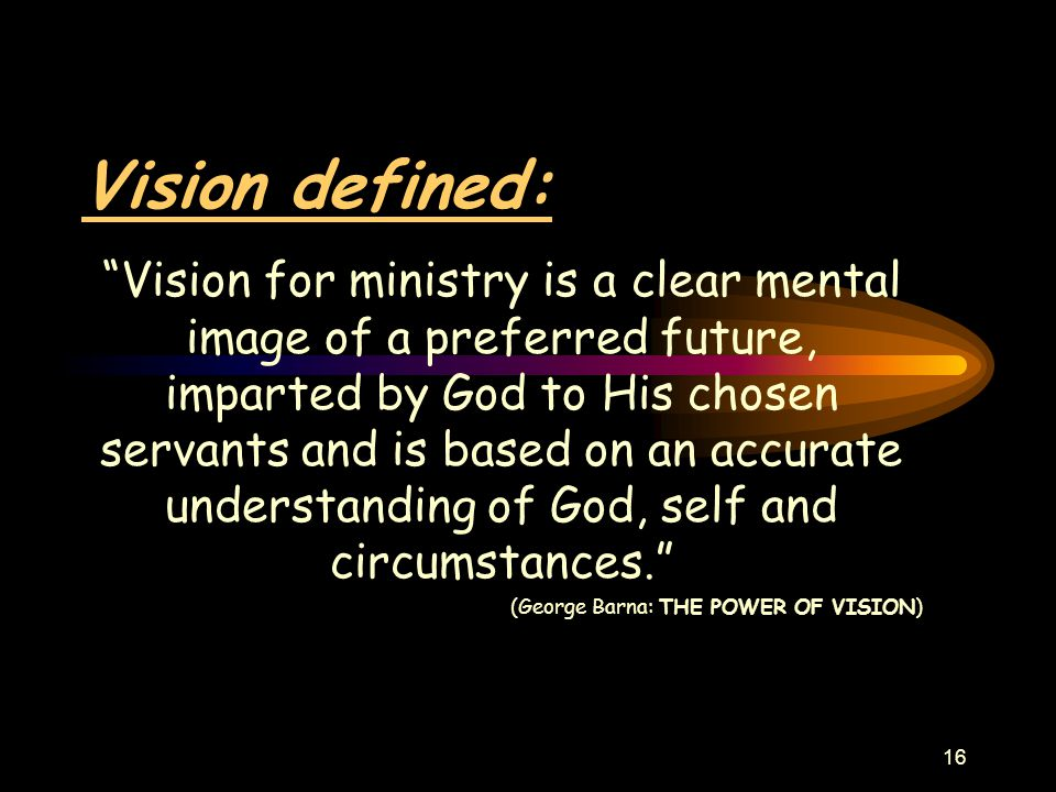 16 Vision defined: Vision for ministry is a clear mental image of a preferred future, imparted by God to His chosen servants and is based on an accurate understanding of God, self and circumstances. (George Barna: THE POWER OF VISION)