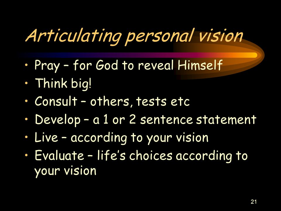 21 Articulating personal vision Pray – for God to reveal Himself Think big.
