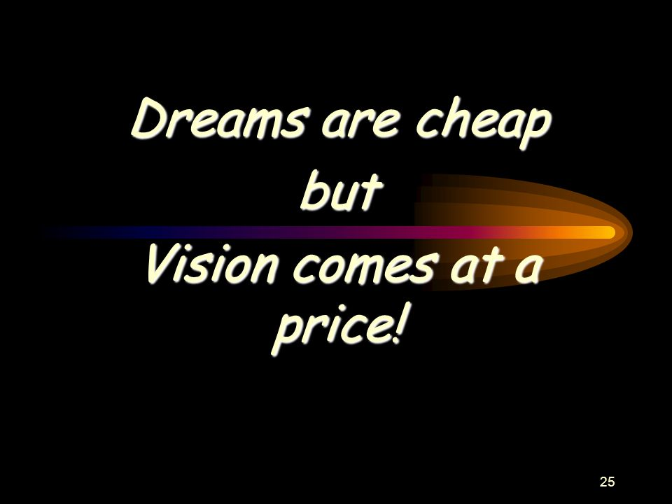 25 Dreams are cheap but Vision comes at a price!