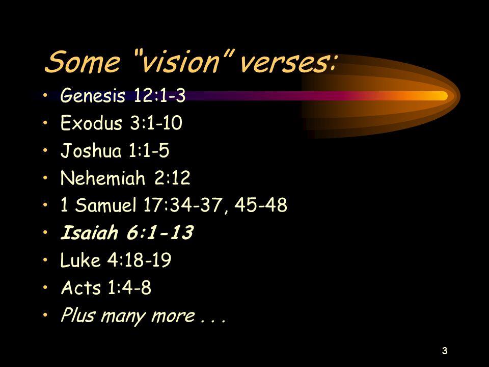 "3 Some ""vision"" verses: Genesis 12:1-3 Exodus 3:1-10 Joshua 1:1-5 Nehemiah 2:12 1 Samuel 17:34-37, 45-48 Isaiah 6:1-13 Luke 4:18-19 Acts 1:4-8 Plus ma"