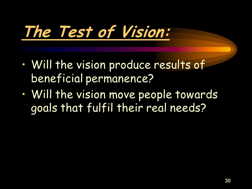 30 The Test of Vision: Will the vision produce results of beneficial permanence? Will the vision move people towards goals that fulfil their real need