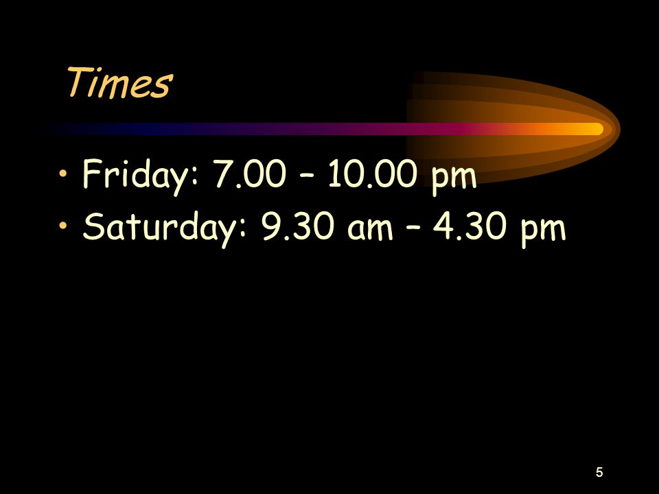 5 Times Friday: 7.00 – 10.00 pm Saturday: 9.30 am – 4.30 pm