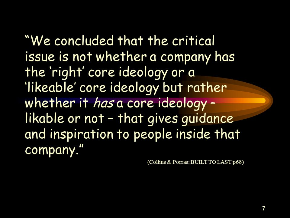 7 We concluded that the critical issue is not whether a company has the 'right' core ideology or a 'likeable' core ideology but rather whether it has a core ideology – likable or not – that gives guidance and inspiration to people inside that company. (Collins & Porras: BUILT TO LAST p68)