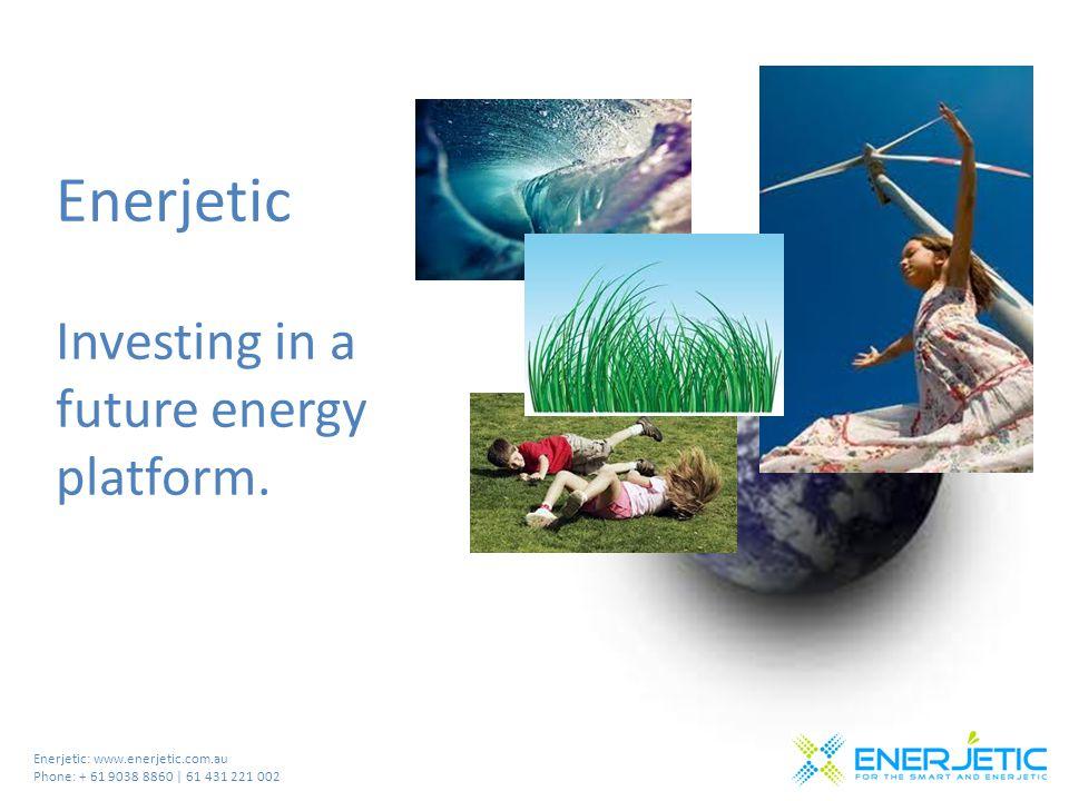 Enerjetic: www.enerjetic.com.au Phone: + 61 9038 8860 | 61 431 221 002 Enerjetic Investing in a future energy platform.