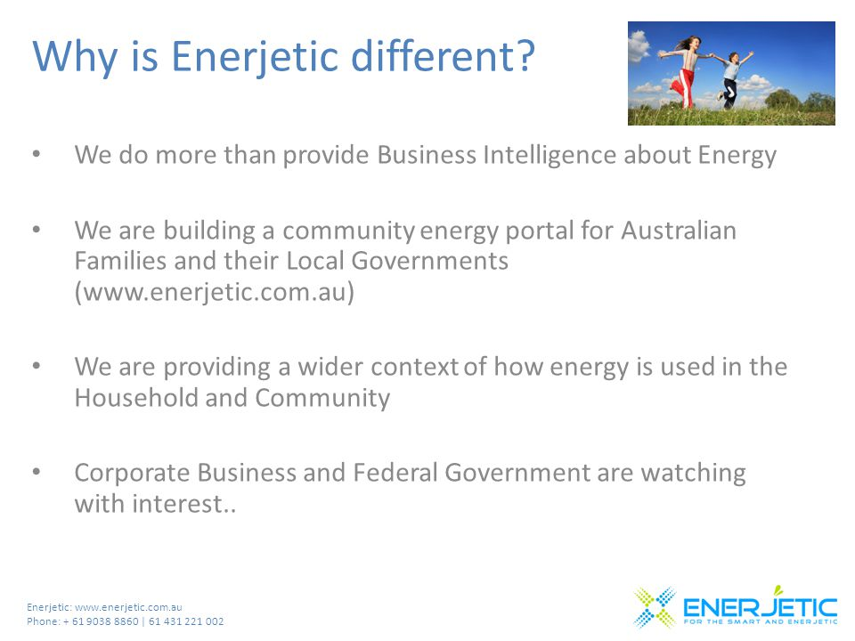 Enerjetic: www.enerjetic.com.au Phone: + 61 9038 8860 | 61 431 221 002 Why is Enerjetic different? We do more than provide Business Intelligence about