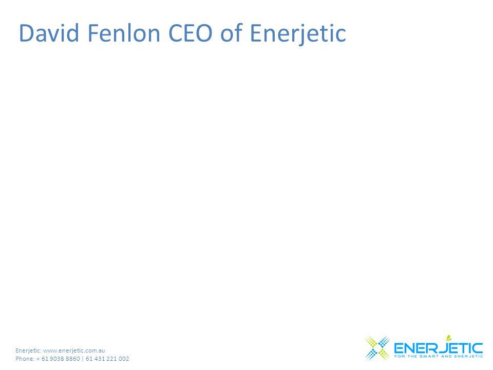 Enerjetic: www.enerjetic.com.au Phone: + 61 9038 8860 | 61 431 221 002 David Fenlon CEO of Enerjetic