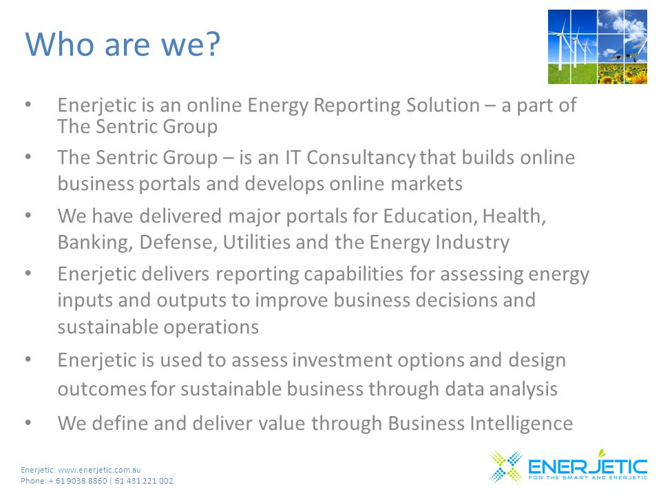 Enerjetic: www.enerjetic.com.au Phone: + 61 9038 8860 | 61 431 221 002 Who are we? Enerjetic is an online Energy Reporting Solution – a part of The Se