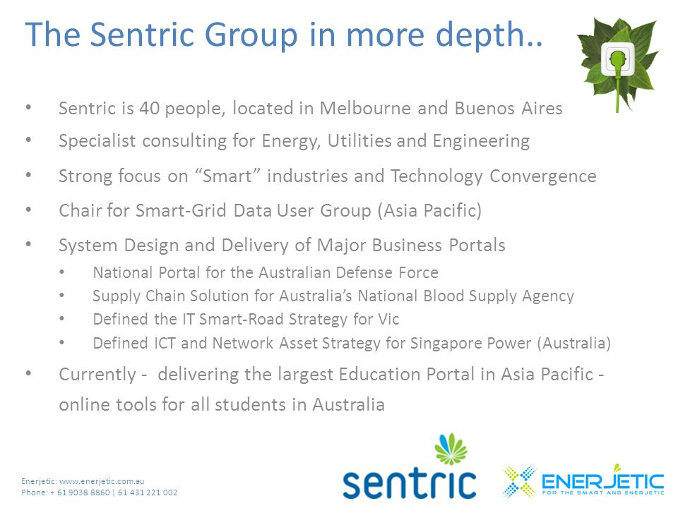 Enerjetic: www.enerjetic.com.au Phone: + 61 9038 8860 | 61 431 221 002 The Sentric Group in more depth.. Sentric is 40 people, located in Melbourne an