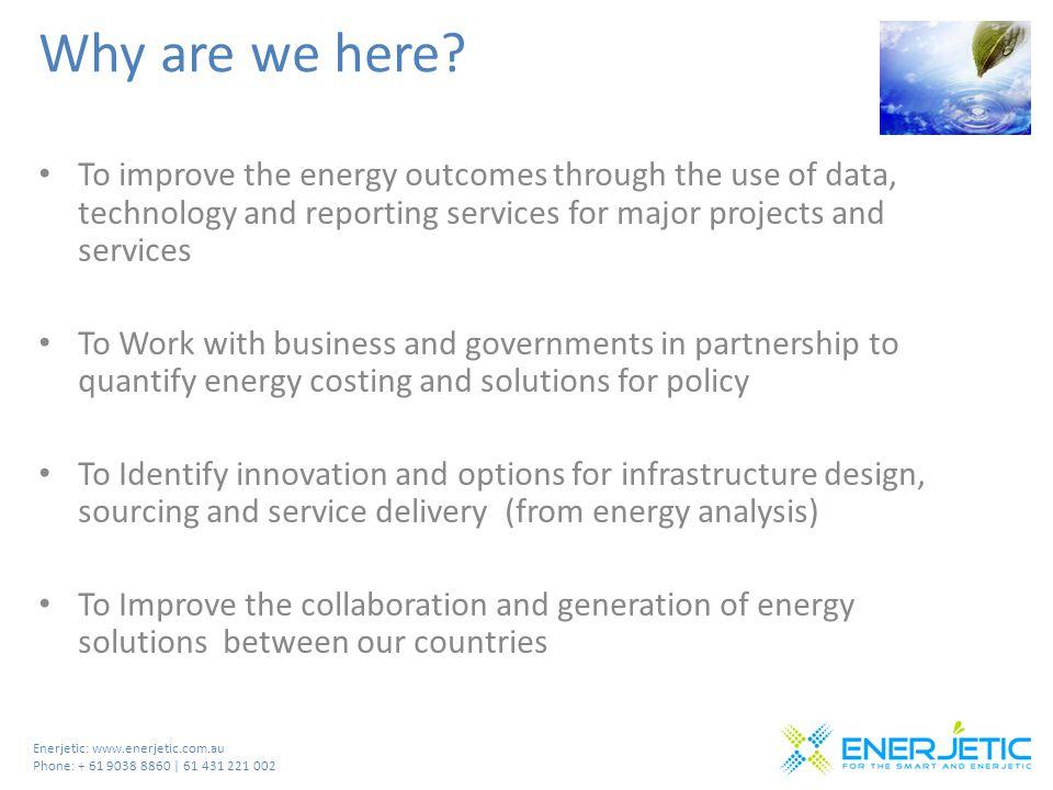 Enerjetic: www.enerjetic.com.au Phone: + 61 9038 8860 | 61 431 221 002 Why are we here.
