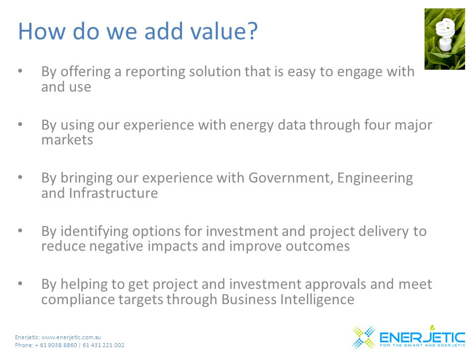 Enerjetic: www.enerjetic.com.au Phone: + 61 9038 8860 | 61 431 221 002 How do we add value? By offering a reporting solution that is easy to engage wi