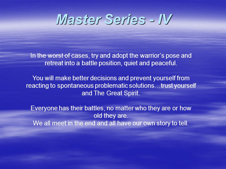 In the worst of cases, try and adopt the warrior's pose and retreat into a battle position, quiet and peaceful. You will make better decisions and pre