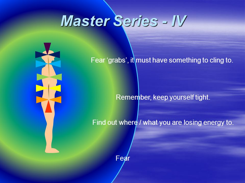 Remember, keep yourself tight. Fear 'grabs', it must have something to cling to. Fear Find out where / what you are losing energy to. Master Series -