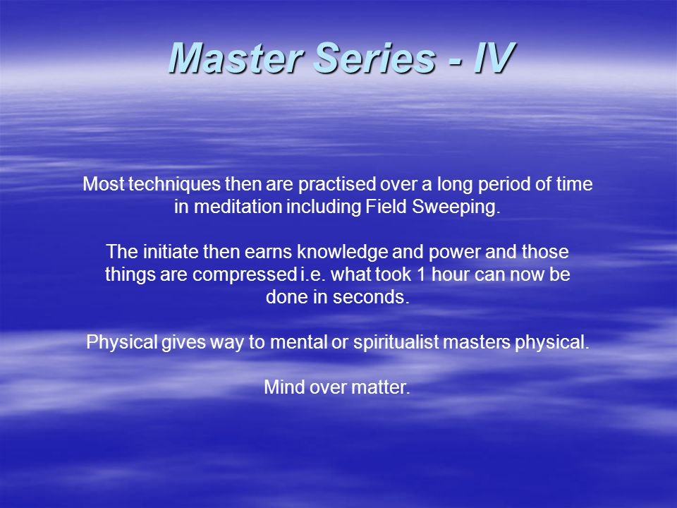 Most techniques then are practised over a long period of time in meditation including Field Sweeping. The initiate then earns knowledge and power and