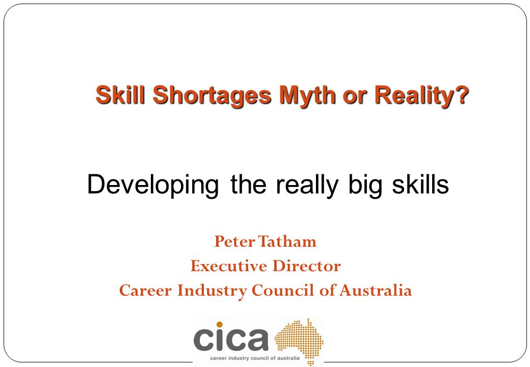 Peter Tatham Executive Director Career Industry Council of Australia Skill Shortages Myth or Reality? Developing the really big skills
