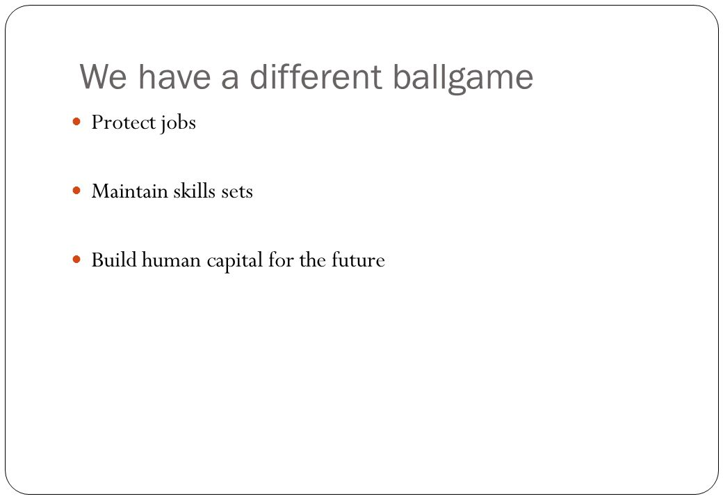 We have a different ballgame Protect jobs Maintain skills sets Build human capital for the future