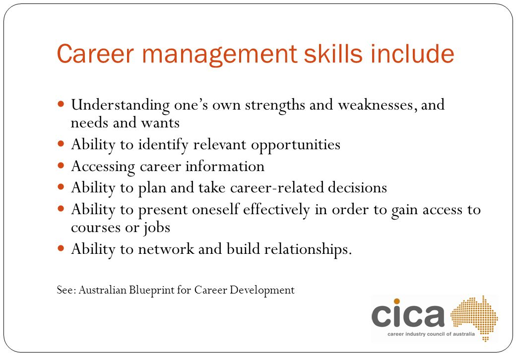 Career management skills include Understanding one's own strengths and weaknesses, and needs and wants Ability to identify relevant opportunities Acce